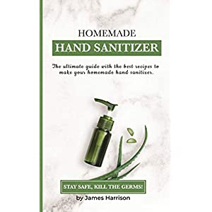 HOMEMADE HAND SANITIZER: The ultimate guide with the best recipes to make your homemade hand sanitizer STAY SAFE, KILL…