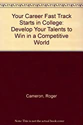 Your Career Fast Track Starts in College: Develop Your Talents to Win in a Competitive World