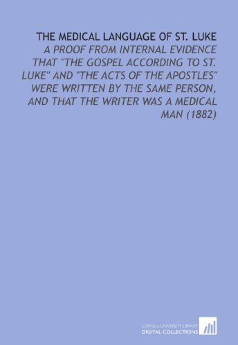 The Medical Language of St. Luke: A Proof From Internal Evidence That ''the Gospel According to St. Luke'' and ''the Acts of the Apostles'' Were Written ... and That the Writer Was a Medical Man (1882) by Cornell University Library