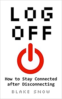 Log Off: How to Stay Connected after Disconnecting by [Snow, Blake]