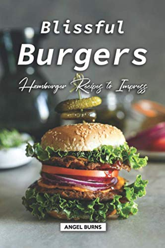 Blissful Burgers: Hamburger Recipes to Impress