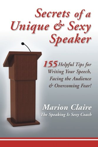 Secrets of a Unique & Sexy Speaker: 155 Helpful Tips for Writing Your Speech, Facing the Audience & Overcoming F