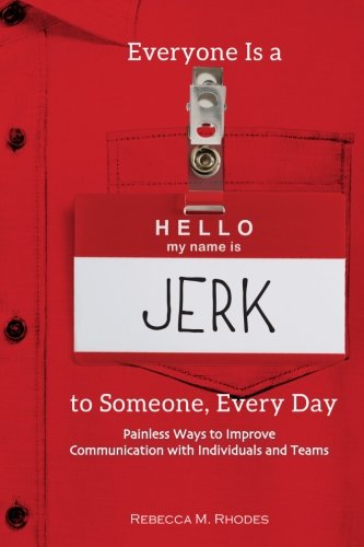 Everyone Is a Jerk to Someone, Every Day: Painless Ways to Improve Communication with Individuals and Teams (Best Way To Jerk)