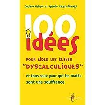 100 idées pour aider les élèves « dyscalculiques »: et tous ceux pour qui les maths sont une souffrance