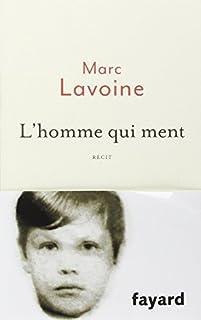 L'homme qui ment ou Le roman d'un enjoliveur : récit basé sur une histoire fausse, Lavoine, Marc