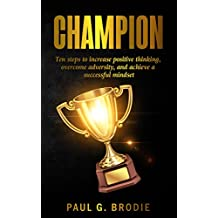 Champion: Ten Steps to Increase Positive Thinking, Overcome Adversity, and Achieve a Successful Mindset (Paul G. Brodie Seminar Series Book 6)