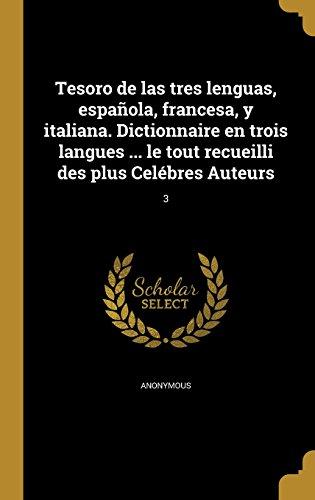 Tesoro de Las Tres Lenguas, Espanola, Francesa, y Italiana. Dictionnaire En Trois Langues ... Le Tout Recueilli Des Plus Celebres Auteurs; 3 (Spanish Edition) (Tapa Dura)