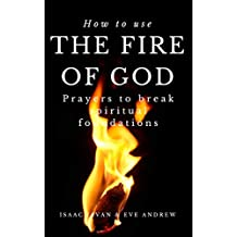 How To Use The Fire Of God: Prayers To Break Spiritual Foundations