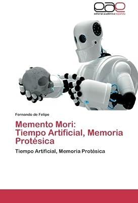 Memento Mori: Tiempo Artificial, Memoria Protésica: Tiempo Artificial, Memoria Protésica (Spanish Edition)