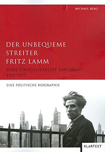 Der unbequeme Streiter Fritz Lamm: Jude Linkssozialist Emigrant 1911 - 1977. Eine politische Biographie