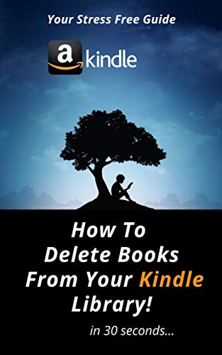 How To DELETE Books From Your Kindle Library: A Complete Easy To Follow Step By Step Guide On How To Delete Books From Your Kindle Library With Actual 2020 Screenshots