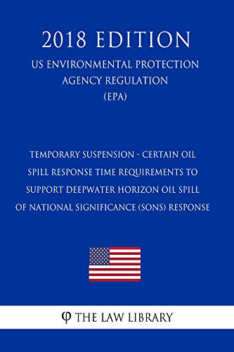 Temporary Suspension - Certain Oil Spill Response Time Requirements to Support Deepwater Horizon Oil Spill of National Significance (SONS) Response (US ... Protection Agency Regulation) (EPA (Response Oil Spill)
