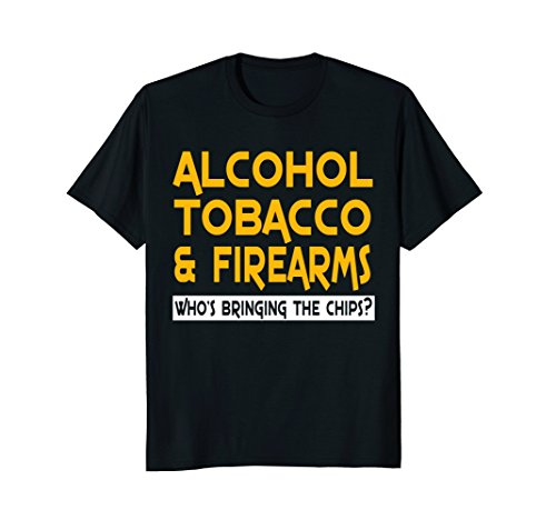Alcohol Tobacco And Firearms Who_s Bringing The Chips Tshirt