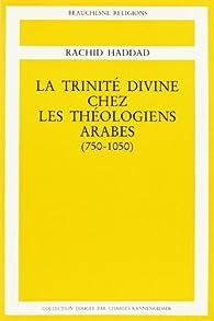 La Trinité divine chez les théologiens arabes, 750-1050 par Rachid Haddad