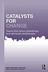 Catalysts for Change: 21st Century Philanthropy and Community Development (Community Development Research and Practice Series)