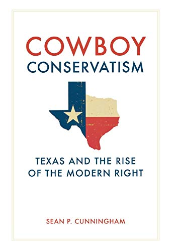 Cowboy Conservatism: Texas and the Rise of the Modern Right (New Directions In Southern History)
