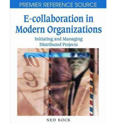 [(E-collaboration in Modern Organizations: Initiating and Managing Distributed Projects )] [Author: Ned Kock] [Jan-2008]