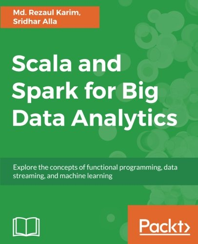 Scala and Spark for Big Data Analytics: Explore the concepts of functional programming, data streaming, and machine learning by Packt Publishing - ebooks Account