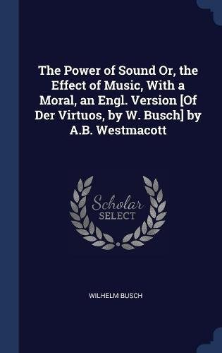 The Power of Sound Or, the Effect of Music, With a Moral, an Engl. Version [Of Der Virtuos, by W. Busch] by A.B. Westmacott PDF