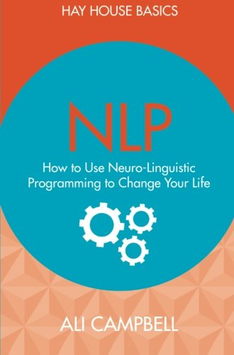 NLP: How to Use Neuro-Linguistic Programming to Change Your Life (Hay House Basics) by Hay House UK