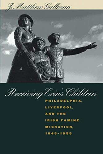 Receiving Erin's Children: Philadelphia, Liverpool, and the Irish Famine Migration, 1845-1855
