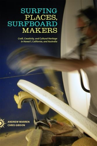 Surfing Places, Surfboard Makers: Craft, Creativity, and Cultural Heritage in Hawaii, California, and Australia PDF