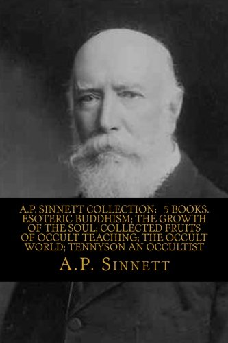 Download A.P. SINNETT COLLECTION:   5 BOOKS.  Esoteric Buddhism; The Growth Of The Soul; Collected Fruits Of Occult Teaching; The Occult World; Tennyson An Occultist PDF