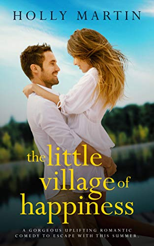 Little Holly - The Little Village of Happiness: A gorgeous uplifting romantic comedy to escape with this summer
