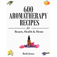 600 Aromatherapy Recipes for Beauty, Health & Home