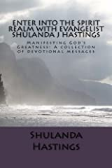 Enter into the Spirit Realm with Evangelist Shulanda J Hastings: Manifesting God's Greatness: A collection of devotional messages (Volume 1) Paperback