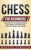 Chess For Beginners: Demystify The Fundamentals, Build Your Strategy And Choose Your Tactics To Conquer Your Friends