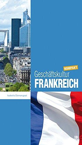 Geschäftskultur Frankreich Kompakt  Wie Sie Mit Französischen Geschäftspartnern Kollegen Und Mitarbeitern Erfolgreich Zusammenarbeiten  Geschäftskultur Kompakt