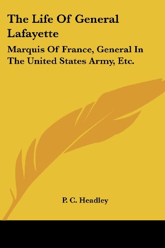 The Life Of General Lafayette: Marquis Of France, General In The United States Army, Etc. - P. C. Headley