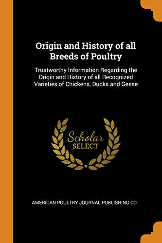 Origin and History of All Breeds of Poultry: Trustworthy Information Regarding the Origin and History of All Recognized Varieties of Chickens, Ducks and Geese ()