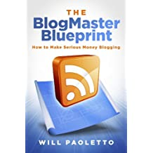 The BlogMaster Blueprint: How to Make Serious Money Blogging