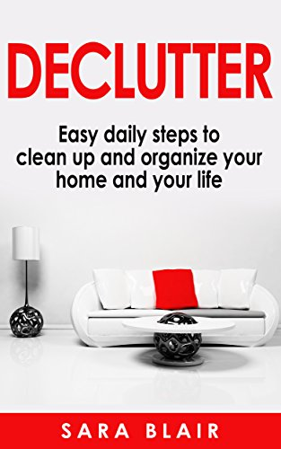 DECLUTTER : Easy Daily Steps To Clean Up And Organize Your Home And Your Life by Sara Blair