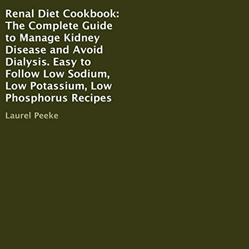 Renal Diet Cookbook: The Complete Guide to Manage Kidney Disease and Avoid Dialysis. Easy to Follow Low Sodium, Low Potassium, Low Phosphorus Recipes
