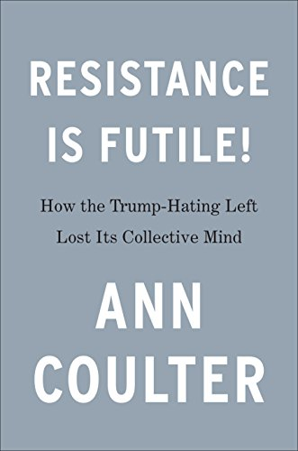 Resistance Is Futile   How The Trump Hating Left Lost Its Collective Mind