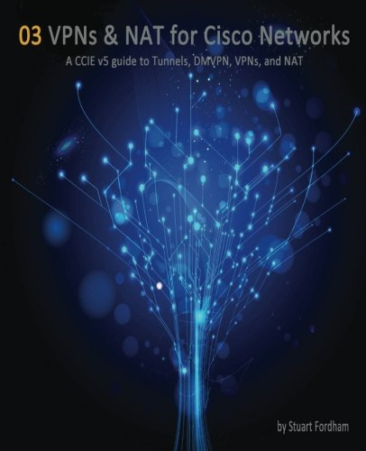 VPNs and NAT for Cisco Networks: A CCIE v5 guide to Tunnels, DMVPN, VPNs and NAT (Cisco CCIE Routing and Switching v5.0) (Volume 3)