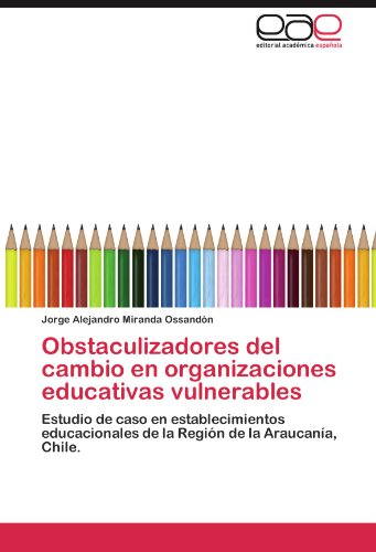 Obstaculizadores del cambio en organizaciones educativas vulnerables: Estudio de caso en establecimientos educacionales de la Región de la Araucanía, Chile. (Spanish Edition) ()