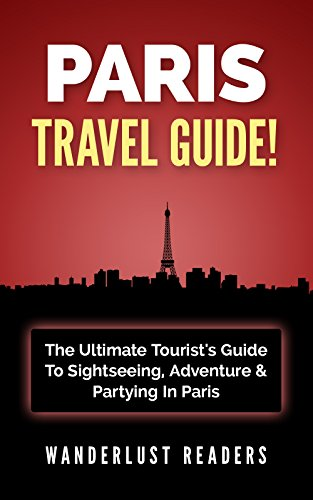 PARIS TRAVEL GUIDE: The Ultimate Tourist's Guide To Sightseeing, Adventure & Partying In Paris (Paris Travel Guide, Paris, Europe Travel Guide)