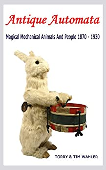 Antique Automata: Magical Mechanical Animals And People 1870 - 1930 (Antique Toys And Automata) by [Wahler, Torry, Wahler, Tim]