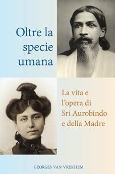 Oltre la specie umana: La vita e l'opera di Sri Aurobindo e della Madre (Italian Edition) by [Van Vrekhem, Georges]