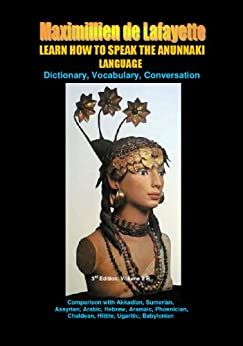 LEARN HOW TO SPEAK THE ANUNNAKI LANGUAGE. Vol.2 B. Dictionary, Vocabulary, Conversation. (Comparison with Akkadian,Sumerian,Assyrian,Arabic, Hebrew,Aramaic,Phoenician,Chaldean,Hittite,Ugaritic, ... Babylonian.) by [de Lafayette, Maximillien]