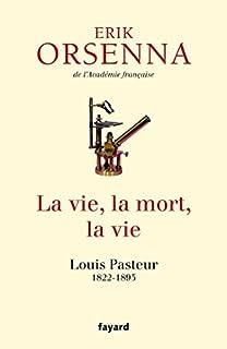 La vie, la mort, la vie : Louis Pasteur 1822-1895, Orsenna, Erik
