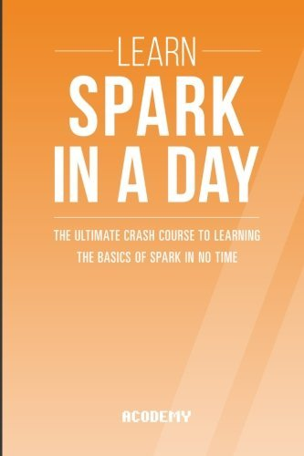 Learn Spark In A DAY: The Ultimate Crash Course to Learning the Basics of Spark In No Time (Spark, Spark Course, Spark Development, Spark Books, Spark for Beginners) by Acodemy (2015-08-06)