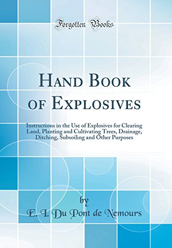 Hand Book Of Explosives  Instructions In The Use Of Explosives For Clearing Land  Planting And Cultivating Trees  Drainage  Ditching  Subsoiling And Other Purposes  Classic Reprint