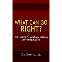 What Can Go Right? The Thinking Person's Guide to Making Good Things Happen
