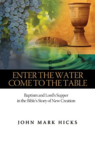 Enter the Water, Come to the Table: Baptism and Lord's Supper in the Bible's Story of New Creation (John Mark Hicks Come To The Table)