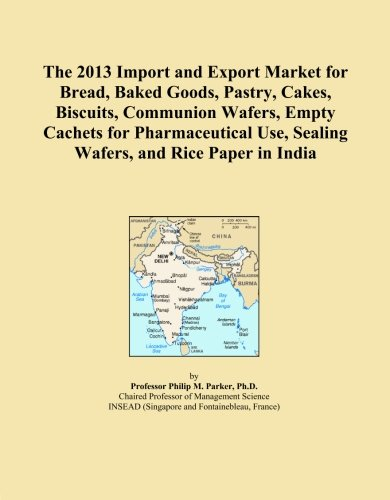 India Pastries (The 2013 Import and Export Market for Bread, Baked Goods, Pastry, Cakes, Biscuits, Communion Wafers, Empty Cachets for Pharmaceutical Use, Sealing Wafers, and Rice Paper in India)